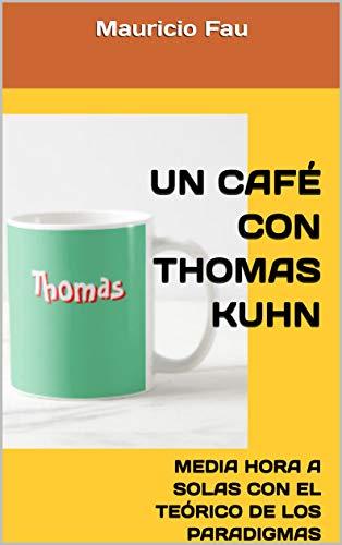 UN CAFÉ CON THOMAS KUHN: MEDIA HORA A SOLAS CON EL TEÓRICO DE LOS PARADIGMAS (UN CAFÉ CON... Nº nº 8) por Mauricio Fau