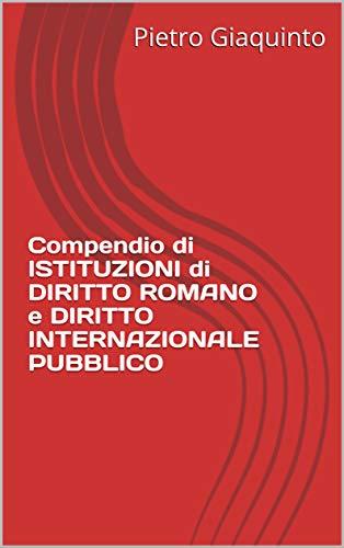 Compendio di ISTITUZIONI di DIRITTO ROMANO e DIRITTO INTERNAZIONALE PUBBLICO (Manualistica STUDIOPIGI Vol. 66) (Italian Edition)