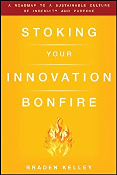 Stoking Your Innovation Bonfire: A Roadmap to a Sustainable Culture of Ingenuity and Purpose by [Kelley, Braden]