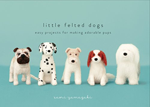 Little Felted Dogs: Easy Projects for Making Adorable Pups por Saori Yamazaki