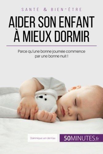 Aider son enfant  mieux dormir: Parce qu'une bonne journe commence par une bonne nuit !