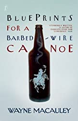 Blueprints for a Barbed-Wire Canoe by Wayne Macauley (2013-06-18)