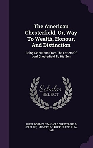 The American Chesterfield, Or, Way To Wealth, Honour, And Distinction: Being Selections From The Letters Of Lord Chesterfield To His Son