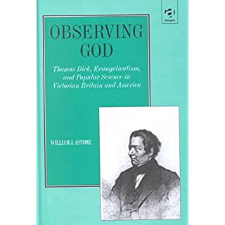 [Observing God: Thomas Dick, Evangelicalism and Popular Science in Victorian Britain and Antebellum America] (By: William J. Astore) [published: February, 2002]