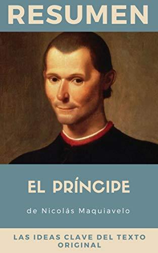 RESUMEN - EL PRINCIPE (Nicolas Maquiavelo): Tratado filosófico sobre el poder y consejos prácticos para consolidarlo por Resumiendo Libros