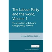 The The Labour Party and the World: The Labour Party and the World, Volume 1 Evolution of Labour's Foreign Policy, 1900-51 v.1: Evolution of Labour's Foreign Policy, 1900-51 Vol 1