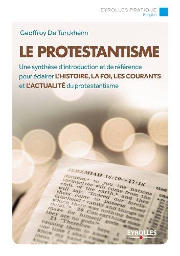 Le protestantisme: Une synthèse d'introduction et de référence pour éclairer l'histoire, la foi, les courants et l'actualité du protestantisme par Geoffroy de Turckheim
