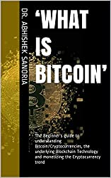 'What is Bitcoin': The Beginner's guide to understanding Bitcoin/Cryptocurrencies, the underlying Blockchain Technology and monetizing the Cryptocurrency trend