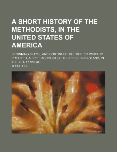 A Short History of the Methodists, in the United States of America; Beginning in 1766, and Continued Till 1809. to Which Is Prefixed, a Brief Account of Their Rise in England, in the Year 1729, &c