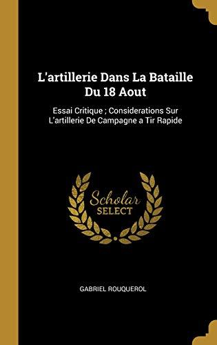 L'Artillerie Dans La Bataille Du 18 Aout: Essai Critique; Considerations Sur l'Artillerie de Campagne a Tir Rapide