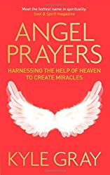 By Kyle Gray - Angel Prayers: Harnessing the Help of Heaven to Create Miracles