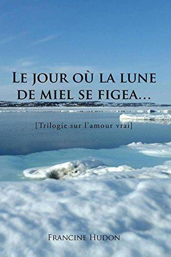 Le Jour Où La Lune De Miel Se Figea…: Trilogie Sur L'Amour Vrai par Francine Hudon