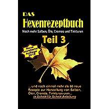 Das Hexenrezeptbuch Teil 3 - Noch mehr Salben, Öle, Cremes und Tinkturen: Für Kräuterhexen, Selbermacherinnen, Selbstversorger und Mittelalter-Freunde!