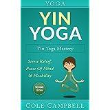 Yoga: Yin Yoga: Yin Yoga Mastery: Stress Relief, Peace Of Mind & Flexibility (Restorative Yoga, Kundalini Yoga, Chakras, Yoga For Weight Loss, Morning ... Hip Flexors, Foam Roller) (English Edition)