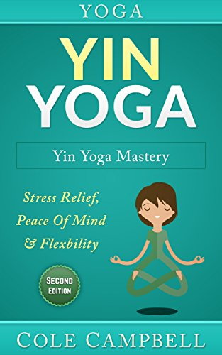 Yoga: Yin Yoga: Yin Yoga Mastery: Stress Relief, Peace Of Mind & Flexibility (Restorative Yoga, Kundalini Yoga, Chakras, Yoga For Weight Loss, Morning ...