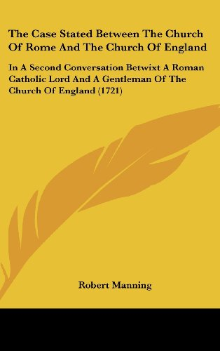 The Case Stated Between The Church Of Rome And The Church Of England: In A Second Conversation Betwixt A Roman Catholic Lord And A Gentleman Of The Church Of England (1721)