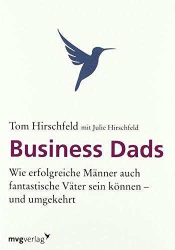 Business Dads: Wie erfolgreiche Männer auch fantastische Väter sein können - und umgekehrt