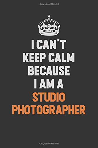 I Can't Keep Calm Because I Am A Studio Photographer: Inspirational life quote blank lined Notebook 6x9 matte finish