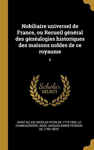 Nobiliaire Universel de France, Ou Recueil Général Des Généalogies Historiques Des Maisons Nobles de Ce Royaume: 6 par Nicolas Viton De Saint-Allais