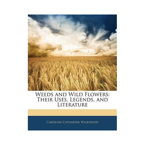 [(Weeds and Wild Flowers : Their Uses, Legends, and Literature)] [By (author) Caroline Catharine Wilkinson] published on (January, 2010)