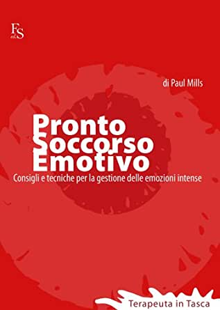 Pronto Soccorso Emotivo Consigli E Tecniche Per Gestire Le Emozioni Intense Terapeuta In Tasca Vol 1 Ebook Mills Paul Amazon It Kindle Store