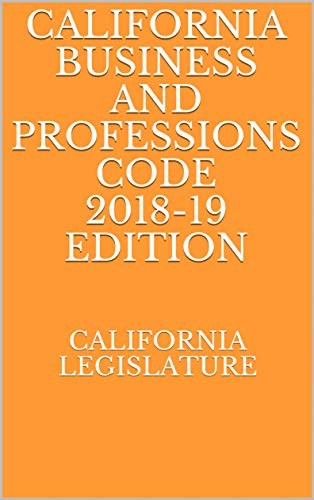 CALIFORNIA BUSINESS AND PROFESSIONS CODE 2018-19 EDITION (English Edition)