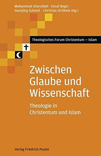 Zwischen Glaube und Wissenschaft: Theologie in Christentum und Islam (Theologisches Forum Christentum - Islam)