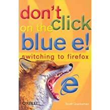[Don't Click on the Blue E!: Switching to Firefox] (By: Scott Granneman) [published: May, 2005]