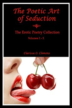 The Poetic Art of Seduction -The Erotic Poetry Collection - Vol.1-3 by [Clemens, Clarissa O.]