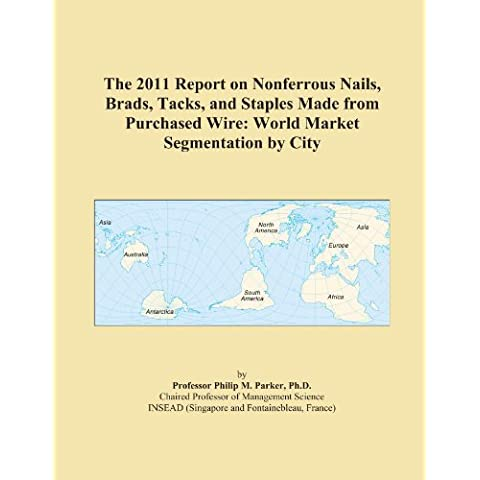 The 2011 Report on Nonferrous Nails, Brads, Tacks, and Staples Made from Purchased Wire: World Market Segmentation by City