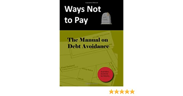 Ways not to pay The Manual on Debt Avoidance