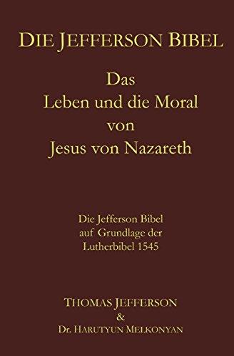 Die Jefferson Bibel: Das Leben und die Moral von Jesus von Nazareth.  Die Jefferson Bibel auf Grundlage der Lutherbibel 1545