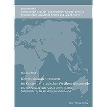 Distributionsarchitekturen im Kontext strategischer Wettbewerbsvorteile: Eine fallstudienbasierte Analyse internationaler Automobilhersteller auf dem ... Personal- und Strategieforschung)