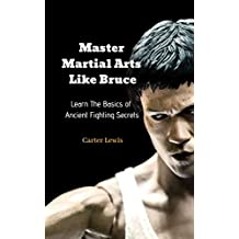 Master Martial Arts Like Bruce: Learn The Basics of Ancient Fighting Secrets (English Edition)