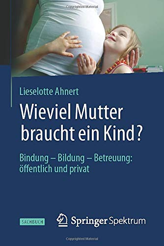 Wieviel Mutter braucht ein Kind?: Bindung - Bildung - Betreuung: öffentlich und privat
