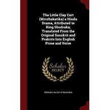 The little clay cart (Mrcchakatika) a Hindu drama, attributed to King Shudraka; translated from the original Sanskrit and Prakrits into English prose and verse 1905 [Hardcover]