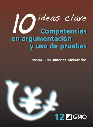10 Ideas Clave. Competencias en argumentación y uso de pruebas: 012 (Ideas Claves) por Mª Pilar Jiménez Aleixandre