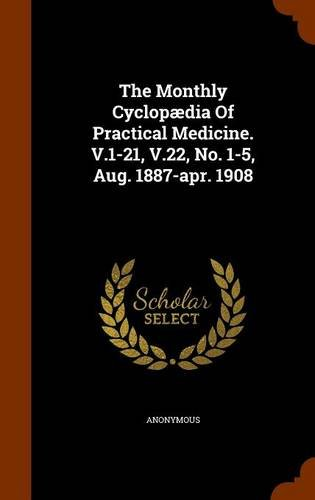 The Monthly Cyclopædia Of Practical Medicine. V.1-21, V.22, No. 1-5, Aug. 1887-apr. 1908