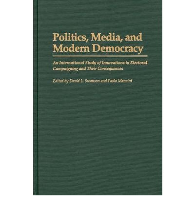 By David L Swanson ; Paolo Mancini ( Author ) [ Politics, Media, and Modern Democracy: An International Study of Innovations in Electoral Campaigning and Their Consequences Praeger Series in Political Communication (Hardcover) By May-1996 Hardcover