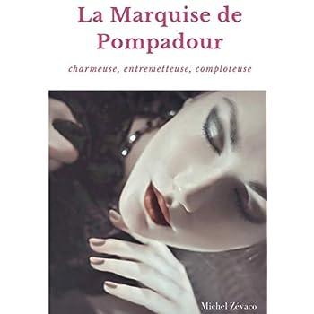La Marquise de Pompadour : Charmeuse, Entremetteuse, Comploteuse