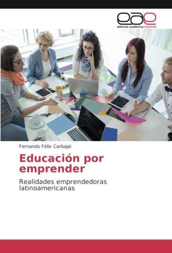 Descargar Libro Educación por emprender: Realidades emprendedoras latinoamericanas de Fernando Félix Carbajal