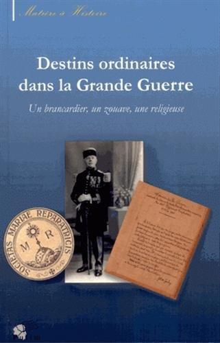 Destins Ordinaires Dans la Grande Guerre. un Brancardier, un Zouave, une Religieuse