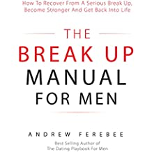 The Break Up Manual for Men: How to Recover from a Serious Break Up, Become Stronger and Get Back into Life