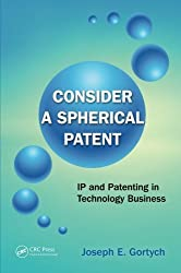 Consider a Spherical Patent: IP and Patenting in Technology Business by Joseph E. Gortych (2014-02-24)