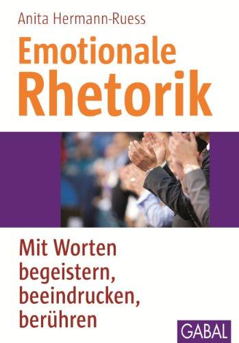 Emotionale Rhetorik: Mit Worten begeistern, beeindrucken, berühren ...