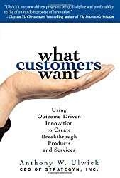 What Customers Want: Using Outcome-Driven Innovation to Create Breakthrough Products and Services by Anthony Ulwick (2005-08-16)