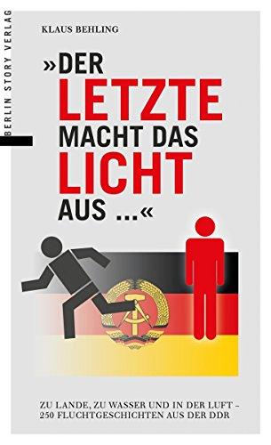 Der Letzte macht das Licht aus...: Zu Lande, zu Wasser und in der Luft - 250 Fluchtgeschichten aus der DDR -