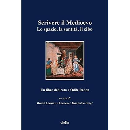 Scrivere Il Medioevo: Lo Spazio, La Santità, Il Cibo. Un Libro Dedicato Ad Odile Redon (I Libri Di Viella)