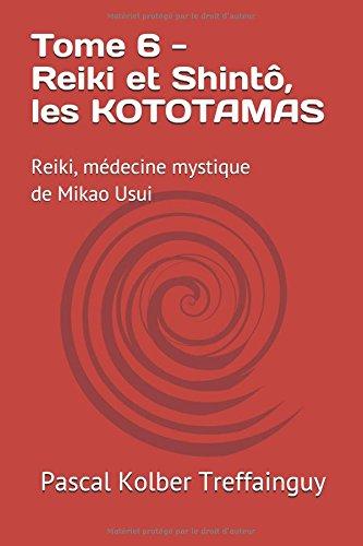 Reiki, médecine mystique de Mikao Usui: Tome 6. Reiki et Shintô, les Kototamas par Pascal Kolber Treffainguy