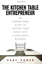 Kitchen Table Entrepreneur: An Inspirational Guide to Turning Your Hobby into a Profitable Business